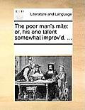The Poor Man's Mite: Or, His One Talent Somewhat Improv'd. ...