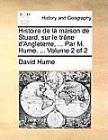 Histoire de La Maison de Stuard, Sur Le Trone D'Angleterre, ... Par M. Hume. ... Volume 2 of 2