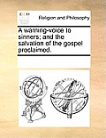 A Warning-Voice to Sinners; And the Salvation of the Gospel Proclaimed.