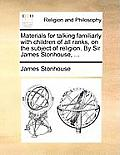 Materials for Talking Familiarly with Children of All Ranks, on the Subject of Religion. by Sir James Stonhouse, ...
