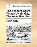 The Beggar's Opera. Written by Mr. Gay. the Seventh Edition.