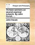 Thirteen Sermons on Several Practical Subjects. by John Havett, ...