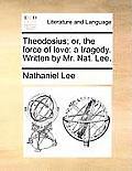 Theodosius; Or, the Force of Love: A Tragedy. Written by Mr. Nat. Lee.