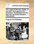 The Virgin of the Sun, a Play, in Five Acts: By Augustus Von Kotzebue. Translated from the German, by Anne Plumptre, ... Fifth Edition.