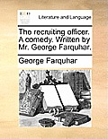 The Recruiting Officer. a Comedy. Written by Mr. George Farquhar.