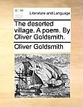 The Deserted Village. a Poem. by Oliver Goldsmith.