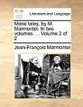 Moral Tales, by M. Marmontel. in Two Volumes. ... Volume 2 of 2