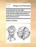 A Companion to the Altar: Shewing the Nature and Necessity of a Sacramental Preparation in Order to Our Worthy Receiving the Holy Communion. ...