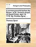 A Sermon Preach'd Before the Queen, at St. James's Chapel, on Good-Friday, April 18. 1712. by Thomas Sprat, ...
