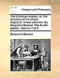 The Christian Oratory: Or, the Devotion of the Closet Display'd. in Two Volumes. by Benjamin Bennet. the Fourth Edition. Volume 1 of 2