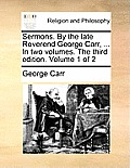 Sermons. by the Late Reverend George Carr, ... in Two Volumes. the Third Edition. Volume 1 of 2