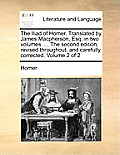 The Iliad of Homer. Translated by James MacPherson, Esq; In Two Volumes. ... the Second Edition, Revised Throughout, and Carefully Corrected. Volume 2