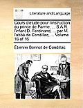 Cours D'Tude Pour L'Instruction Du Prince de Parme, ... S.A.R. L'Infant D. Ferdinand, ... Par M. L'Abb de Condillac, ... Volume 16 of 16