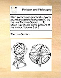 Plain Sermons on Practical Subjects, Adapted to Different Characters. by the Late Thomas Gordon, ... to Which Is Prefixed, Some Account of the Author.