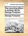 The Recruiting Officer: A Comedy. by Mr. George Farquhar.