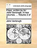 Plays, Written by Sir John Vanbrugh. in Two Volumes. ... Volume 2 of 2