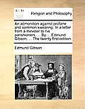 An Admonition Against Profane and Common Swearing. in a Letter from a Minister to His Parishioners. ... by ... Edmund Gibson, ... the Twenty First Edi