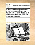 The Psalms of David Imitated in the Language of the New Testament, ... by I. Watts, D.D. the Eleventh Edition, with the Preface and Notes.