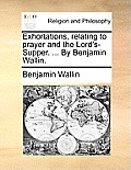 Exhortations, Relating to Prayer and the Lord's-Supper. ... by Benjamin Wallin.