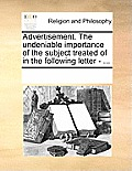 Advertisement. the Undeniable Importance of the Subject Treated of in the Following Letter - ...