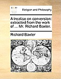 A Treatise on Conversion: Extracted from the Work of ... Mr. Richard Baxter.