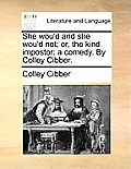 She Wou'd and She Wou'd Not; Or, the Kind Impostor: A Comedy. by Colley Cibber.