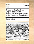 The Royal Shepherd, an English Opera. with Alterations. as It Is Performed at the Theatre in Smock-Alley.