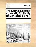 The Lady's Curiosity: Or, Weekly Apollo. by Nestor Druid, Gent.