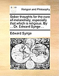 Sober Thoughts for the Cure of Melancholy; Especially That Which Is Religious. by ... Dr. Edward Synge ...