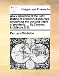 An Examination of the Lord Bishop of London's Discourses Concerning the Use and Intent of Prophecy. ... by Conyers Middleton, D.D.