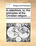 A Catechism, Or, the Principles of the Christian Religion, ...