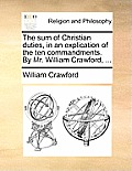 The Sum of Christian Duties, in an Explication of the Ten Commandments. by Mr. William Crawford, ...