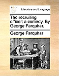 The Recruiting Officer: A Comedy. by George Farquhar.