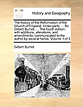The History of the Reformation of the Church of England. in Two Parts. ... by Gilbert Burnet, ... the Fourth Edition, with Additions, Alterations, and