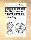 Fables by the Late MR Gay.: In One Volume Complete.