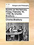 Hymns for the Fast-Day, Friday, February 16, 1759. by Charles Bradbury, ...