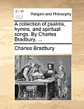 A Collection of Psalms, Hymns, and Spiritual Songs. by Charles Bradbury, ...