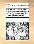 The Psalms, Translated or Paraphrased in English Verse, by James Merrick, ... the Second Edition.