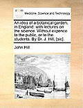 An Idea of a Botanical Garden, in England: With Lectures on the Science. Without Expence to the Public, or to the Students. by Dr. J. Hill, [Sic].