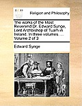 The Works of the Most Reverend Dr. Edward Synge, Lord Archbishop of Tuam in Ireland. in Three Volumes. ... Volume 2 of 3