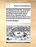 An Account of the Life, Character, and Parliamentary Conduct of the Right Honourable Henry Boyle, Esq; Speaker of the Honourable House of Commons
