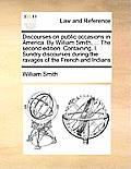 Discourses on Public Occasions in America. by William Smith, ... the Second Edition. Containing, I. Sundry Discourses During the Ravages of the French