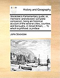 Stockdale's Parliamentary Guide; Or, Members' and Electors' Complete Companion: Being an Historical Account of the Several Cities, Counties, and Borou
