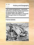The Scots Compendium, Rudiments of Honour: Containing the Succession of Scots Kings, the Nobility of Scotland the Sixth Edition, Improved and Brought