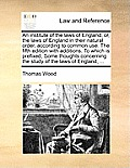An Institute of the Laws of England; Or, the Laws of England in Their Natural Order, According to Common Use. the Fifth Edition with Additions. to Whi