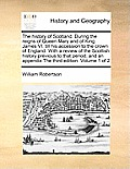 The History of Scotland. During the Reigns of Queen Mary and of King James VI. Till His Accession to the Crown of England. with a Review of the Scotti