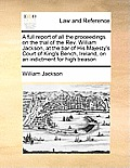 A Full Report of All the Proceedings on the Trial of the REV. William Jackson, at the Bar of His Majesty's Court of King's Bench, Ireland, on an Indic