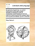 An Epitome of Grammar: Or, a Short Introduction to the Latin Tongue. ... Whereto Is Prefixed, by Way of Introduction, a Short Essay on the Tr