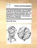 The History of Hindostan, from the Death of Akbar, to the Complete Settlement of the Empire Under Aurungzebe. Also, I. a Dissertation on the Origin an