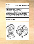 The Laws Against Ingrossing, Forestalling, Regrating, and Monopolizing. Containing All the Statutes and Adjudged Cases Concerning Them. in Order to Po